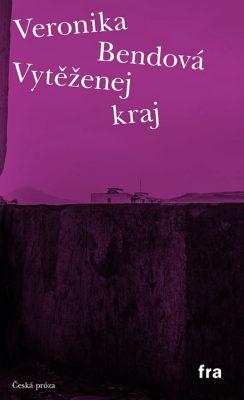 Veronika Bendová: Vytěženej kraj. Fra, 2019